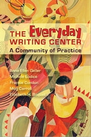 Everyday Writing Center - A Community of Practice ebook by Anne Ellen Geller,Michele Eodice,Frankie Condon,Meg Carroll,Elizabeth Boquet