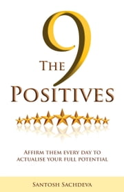 The 9 Positives - Affirm Them Every Day To Actualise Your Full Potential ebook by Santosh Sachdeva