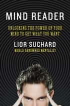 Mind Reader - Unlocking the Power of Your Mind to Get What You Want Ebook di Lior Suchard