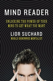 Mind Reader - Unlocking the Power of Your Mind to Get What You Want ebook by Lior Suchard