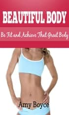 Beautiful Body: Be Fit and Achieve That Great Body ebook by Amy Boyce