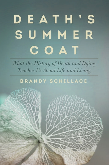 Death's Summer Coat: What the History of Death and Dying Teaches Us About Life and Living ebook by Brandy Schillace