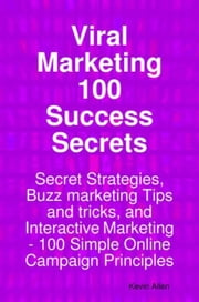 Viral Marketing 100 Success Secrets: Secret Strategies, Buzz Marketing and Interactive Marketing Tips and Tricks - 100 Simple Online Campaign Principl ebook by Allen, Kevin