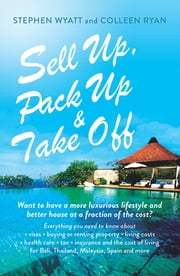 Sell Up, Pack Up and Take Off - Want to have a more luxurious lifestyle and better house at a fraction of the cost? ebook by Stephen Wyatt, Colleen Ryan
