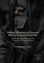 Wartime Schooling and Education Policy in the Second World War - Catholic Education, Memory and the Government in Occupied Belgium ebook by Sarah Van Ruyskensvelde