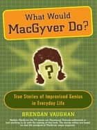 What Would MacGyver Do? ebook by Brendan Vaughan