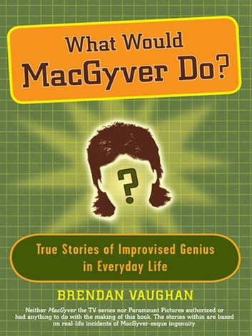 What Would MacGyver Do? - True Stories of Improvised Genius in Everyday Life ebook by Brendan Vaughan