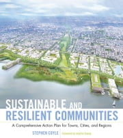 Sustainable and Resilient Communities - A Comprehensive Action Plan for Towns, Cities, and Regions ebook by Stephen J. Coyle,Andrés  Duany