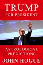 TRUMP for President--Astrological Predictions ebook by John Hogue