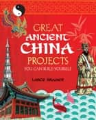 Great Ancient China Projects - You Can Build Yourself ebook by Lance Kramer, Steven Weinberg