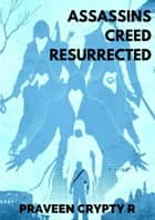 Assassins Creed Resurrected ebook by Praveen Crypty R