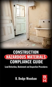 Construction Hazardous Materials Compliance Guide - Lead Detection, Abatement and Inspection Procedures ebook by R. Dodge Woodson