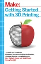 Getting Started with 3D Printing - A Hands-on Guide to the Hardware, Software, and Services Behind the New Manufacturing Revolution ebook by Liza Wallach Kloski, Nick Kloski