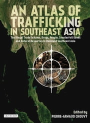 Atlas of Trafficking in Southeast Asia, An - The Illegal Trade in Arms, Drugs, People, Counterfeit Goods and ebook by Pierre-Arnaud Chouvy