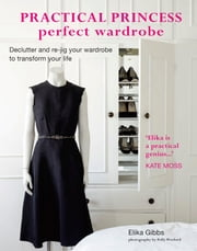 Practical Princess Perfect Wardrobe - Declutter and re-jig your closet to transform your life ebook by Elika Gibbs