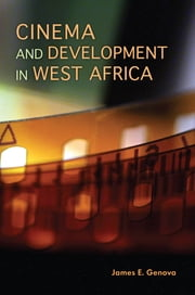 Cinema and Development in West Africa - Film as a Vehicle for Liberation ebook by James E. Genova