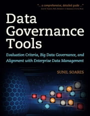 Data Governance Tools: Evaluation Criteria, Big Data Governance, and Alignment with Enterprise Data Management ebook by Soares, Sunil