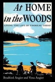 At Home in the Woods - Living the Life of Thoreau Today ebook by Bradford Angier,Vena Angier