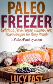 Paleo Freezer: Delicious, Fix & Freeze, Gluten-Free, Paleo Recipes for Busy People - Paleo Diet Solution Series ebook by Lucy Fast