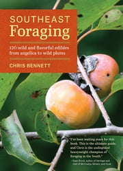 Southeast Foraging - 120 Wild and Flavorful Edibles from Angelica to Wild Plums ebook by Chris Bennett