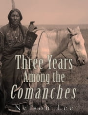 Three Years among the Comanches - The Narrative of Nelson Lee the Texan Ranger ebook by Nelson Lee