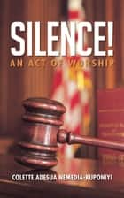 SILENCE! - AN ACT OF WORSHIP ebook by COLETTE ADESUA NEMEDIA-KUPONIYI