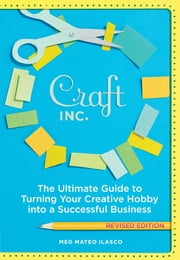 Craft, Inc. Revised Edition - The Ultimate Guide to Turning Your Creative Hobby into a Successful Business ebook by Meg Mateo Ilasco
