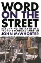 Word On The Street - Debunking The Myth Of A Pure Standard English ebook by John Mcwhorter