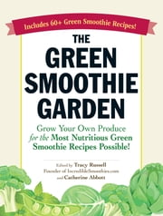 The Green Smoothie Garden - Grow Your Own Produce for the Most Nutritious Green Smoothie Recipes Possible! ebook by Tracy Russell,Catherine Abbott