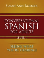 Conversational Spanish For Adults - Seeing What You're Hearing! ebook by Susan Ann Roemer