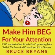 Make Him BEG for Your Attention: 75 Communication Secrets for Captivating Men to Get the Love and Commitment You Deserve audiobook by Bruce Bryans