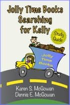 Jolly Time Books: Searching for Kelly (Study Guide) ebook by Karen S. McGowan, Dennis E. McGowan