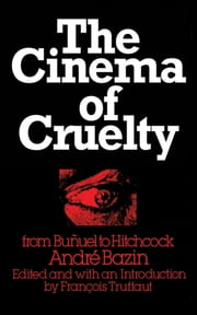 The Cinema of Cruelty - From Buñuel to Hitchcock ebook by André Bazin,François Truffaut