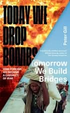 Today We Drop Bombs, Tomorrow We Build Bridges - How Foreign Aid became a Casualty of War ebook by Peter Gill