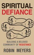 Spiritual Defiance - Building a Beloved Community of Resistance ebook by Robin Meyers