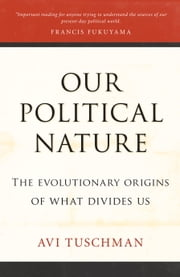 Our Political Nature - The Evolutionary Origins of What Divides Us ebook by Avi Tuschman