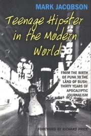 Teenage Hipster in the Modern World - From the Birth of Punk to the Land of Bush: Thirty Years of Apocalyptic Journalism ebook by Mark Jacobson,Richard Price
