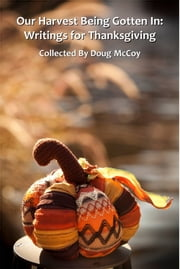 Our Harvest Being Gotten In: Writings For Thanksgiving ebook by Doug McCoy