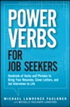 Power Verbs for Job Seekers - Hundreds of Verbs and Phrases to Bring Your Resumes, Cover Letters, and Job Interviews to Life ebook by Michelle Faulkner-Lunsford, Michael Lawrence Faulkner
