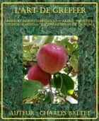 L'art de greffer - arbres et arbustes fruitiers — arbres forestiers ou d'ornements — reconstitution de vignoble ebook by Charles Baltet
