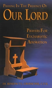 Praying in the Presence of Our Lord - Eucharistic Adoration ebook by Fr. Benedict J. Groeschel, C.F.R.