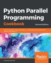 Python Parallel Programming Cookbook - Over 70 recipes to solve challenges in multithreading and distributed system with Python 3, 2nd Edition eBook by Giancarlo Zaccone