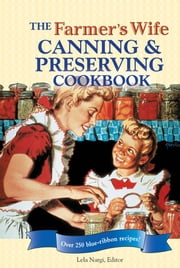 The Farmer's Wife Canning and Preserving Cookbook: Over 250 Blue-Ribbon recipes! - Over 250 Blue-Ribbon recipes! ebook by Lela Nargi