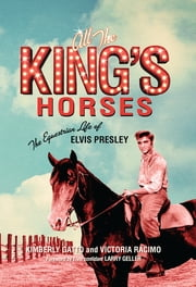 All the King's Horses - The Equestrian Life of Elvis Presley ebook by Kimberly Gatto, Victoria Racimo