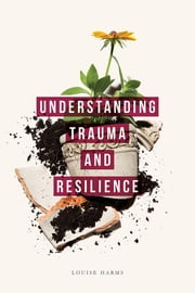 Understanding Trauma and Resilience ebook by Louise Harms