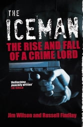 The Iceman - The Rise and Fall of a Crime Lord ebook by Jim Wilson