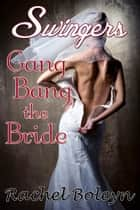 Swingers: Gang Bang the Bride ebook by Rachel Boleyn