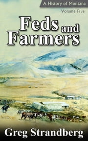 Feds and Farmers: A History of Montana, Volume Five - Montana History Series, #5 ebook by Greg Strandberg