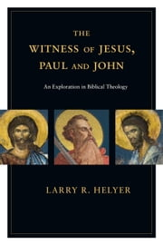 The Witness of Jesus, Paul and John - An Exploration in Biblical Theology ebook by Larry R. Helyer