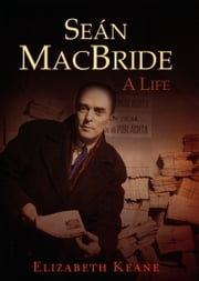 Seán MacBride, A Life: From IRA Revolutionary to International Statesman ebook by Elizabeth Keane